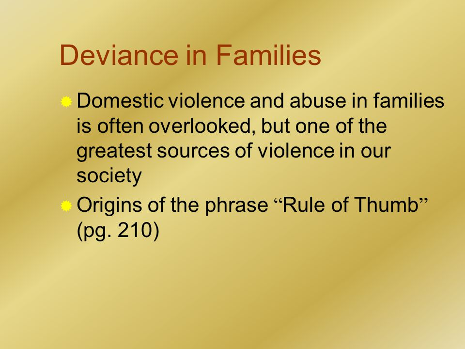 Deviance in Families  Domestic violence and abuse in families is often overlooked, but one of the greatest sources of violence in our society  Origins of the phrase Rule of Thumb (pg.