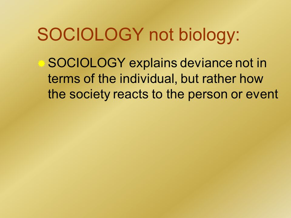 SOCIOLOGY not biology:  SOCIOLOGY explains deviance not in terms of the individual, but rather how the society reacts to the person or event