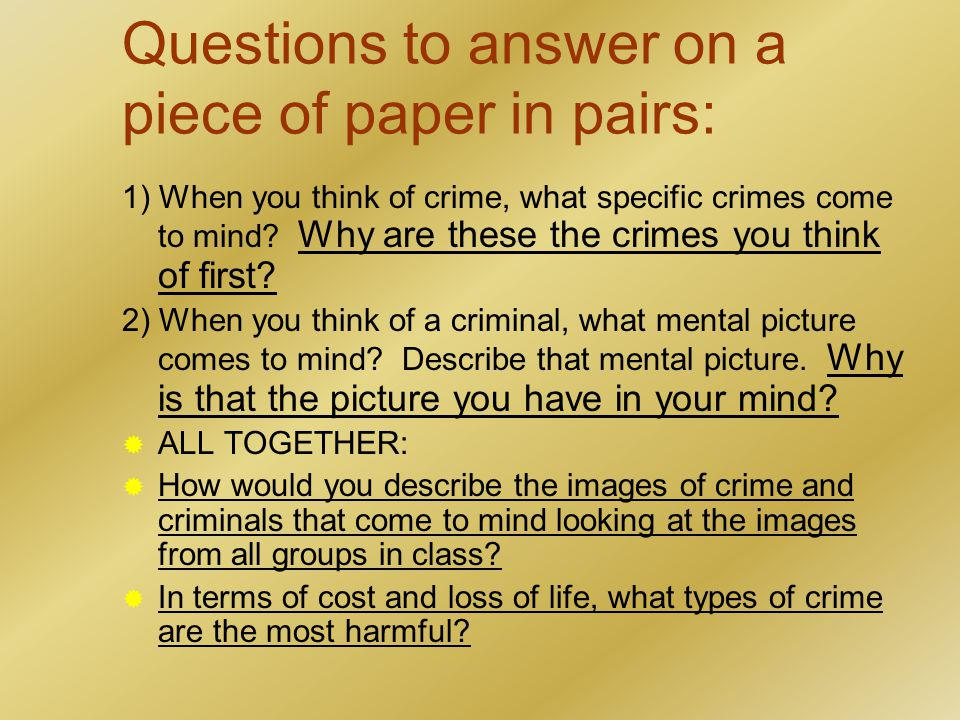 Questions to answer on a piece of paper in pairs: 1) When you think of crime, what specific crimes come to mind.