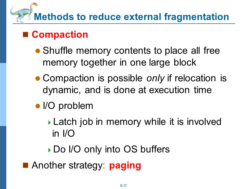 8.17 Methods to reduce external fragmentation Compaction Shuffle memory contents to place all free memory together in one large block Compaction is possible only if relocation is dynamic, and is done at execution time I/O problem  Latch job in memory while it is involved in I/O  Do I/O only into OS buffers Another strategy: paging