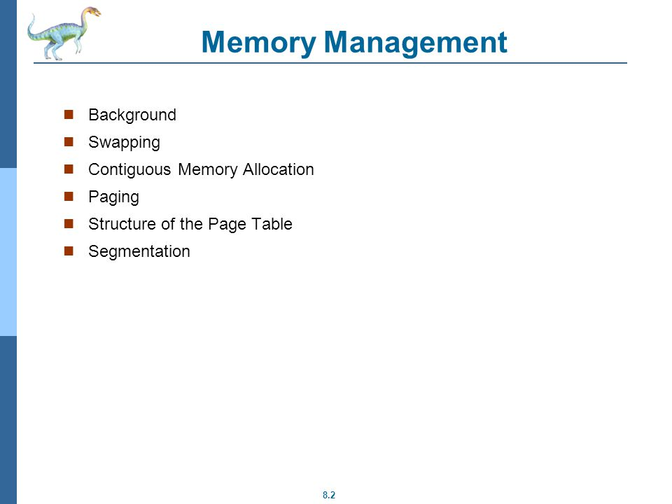 8.2 Memory Management Background Swapping Contiguous Memory Allocation Paging Structure of the Page Table Segmentation