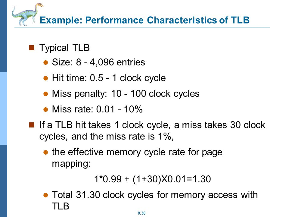 8.30 Example: Performance Characteristics of TLB Typical TLB Size: 8 - 4,096 entries Hit time: clock cycle Miss penalty: clock cycles Miss rate: % If a TLB hit takes 1 clock cycle, a miss takes 30 clock cycles, and the miss rate is 1%, the effective memory cycle rate for page mapping: 1* (1+30)X0.01=1.30 Total clock cycles for memory access with TLB