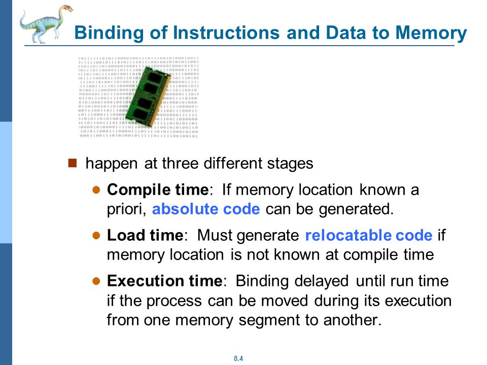 8.4 Binding of Instructions and Data to Memory happen at three different stages Compile time: If memory location known a priori, absolute code can be generated.