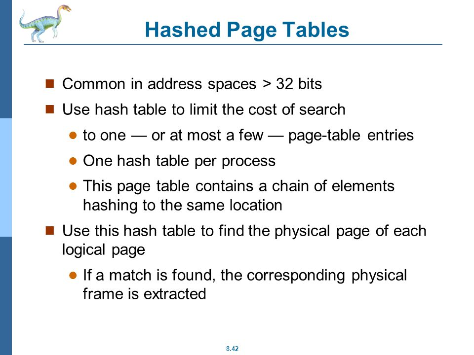 8.42 Hashed Page Tables Common in address spaces > 32 bits Use hash table to limit the cost of search to one — or at most a few — page-table entries One hash table per process This page table contains a chain of elements hashing to the same location Use this hash table to find the physical page of each logical page If a match is found, the corresponding physical frame is extracted