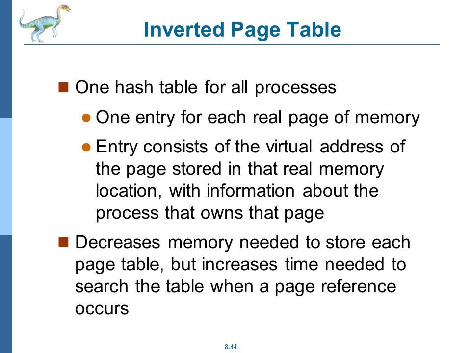 8.44 Inverted Page Table One hash table for all processes One entry for each real page of memory Entry consists of the virtual address of the page stored in that real memory location, with information about the process that owns that page Decreases memory needed to store each page table, but increases time needed to search the table when a page reference occurs