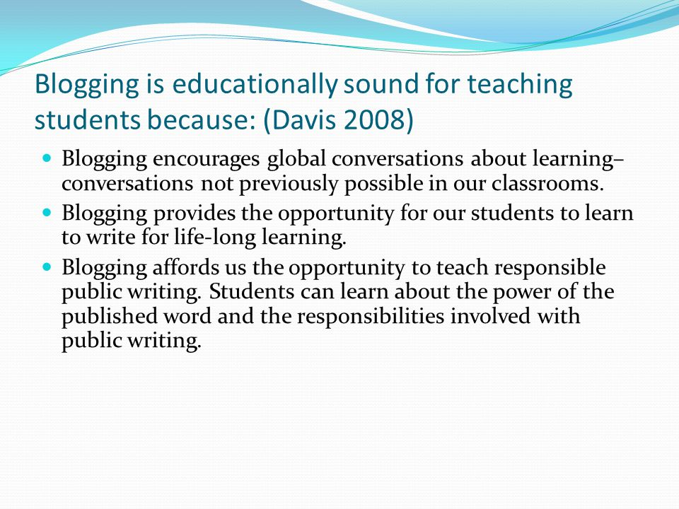 Blogging is educationally sound for teaching students because: (Davis 2008) Blogging encourages global conversations about learning– conversations not previously possible in our classrooms.
