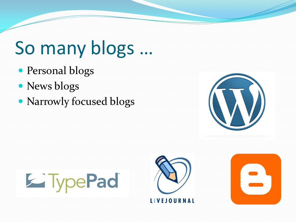So many blogs … Personal blogs News blogs Narrowly focused blogs