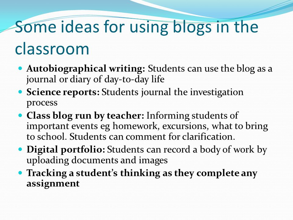 Some ideas for using blogs in the classroom Autobiographical writing: Students can use the blog as a journal or diary of day-to-day life Science reports: Students journal the investigation process Class blog run by teacher: Informing students of important events eg homework, excursions, what to bring to school.