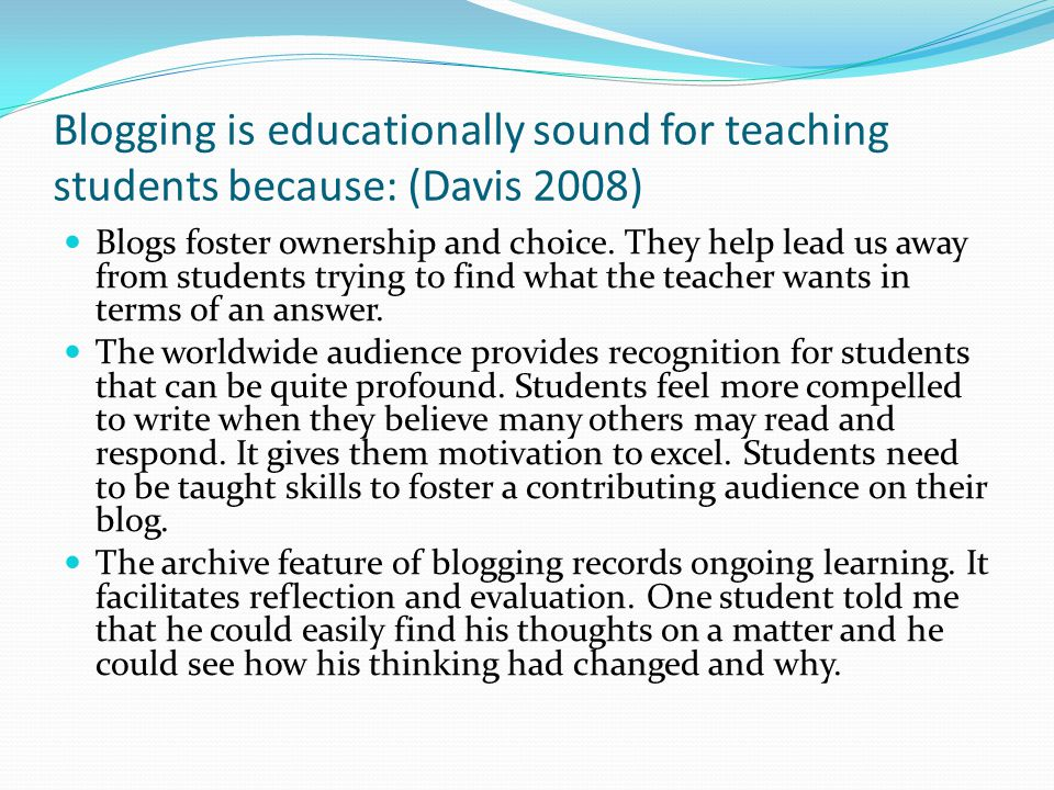 Blogging is educationally sound for teaching students because: (Davis 2008) Blogs foster ownership and choice.