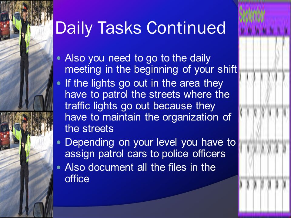 Daily Tasks Continued Also you need to go to the daily meeting in the beginning of your shift If the lights go out in the area they have to patrol the streets where the traffic lights go out because they have to maintain the organization of the streets Depending on your level you have to assign patrol cars to police officers Also document all the files in the office