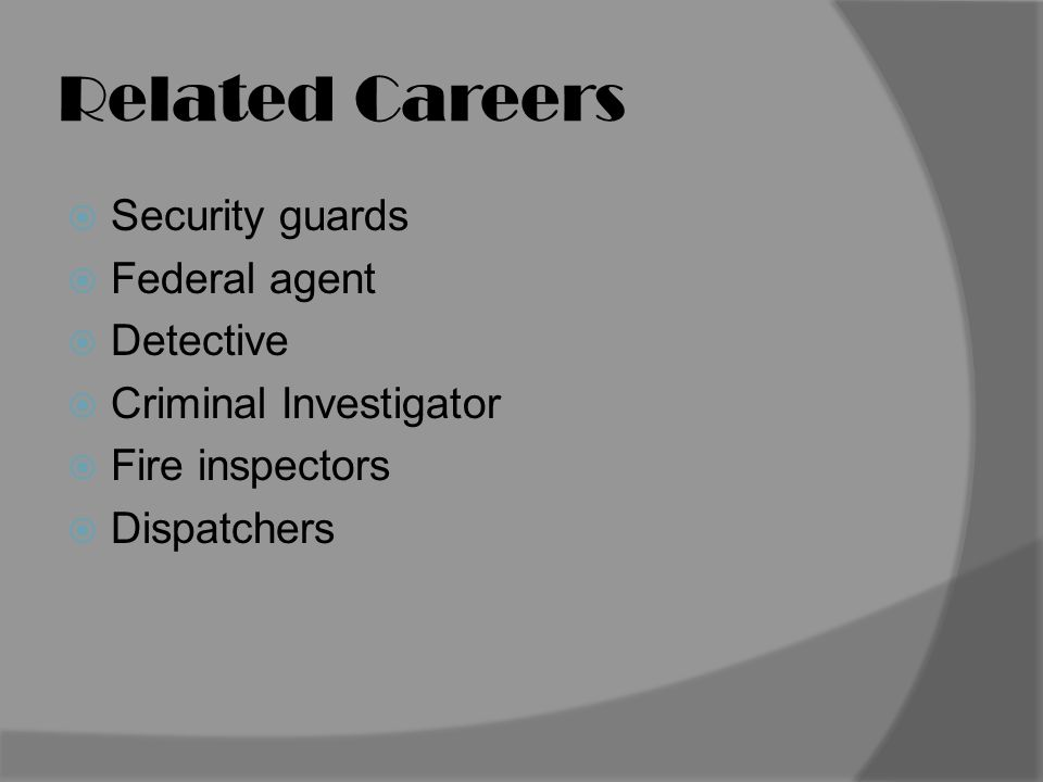 Related Careers  Security guards  Federal agent  Detective  Criminal Investigator  Fire inspectors  Dispatchers