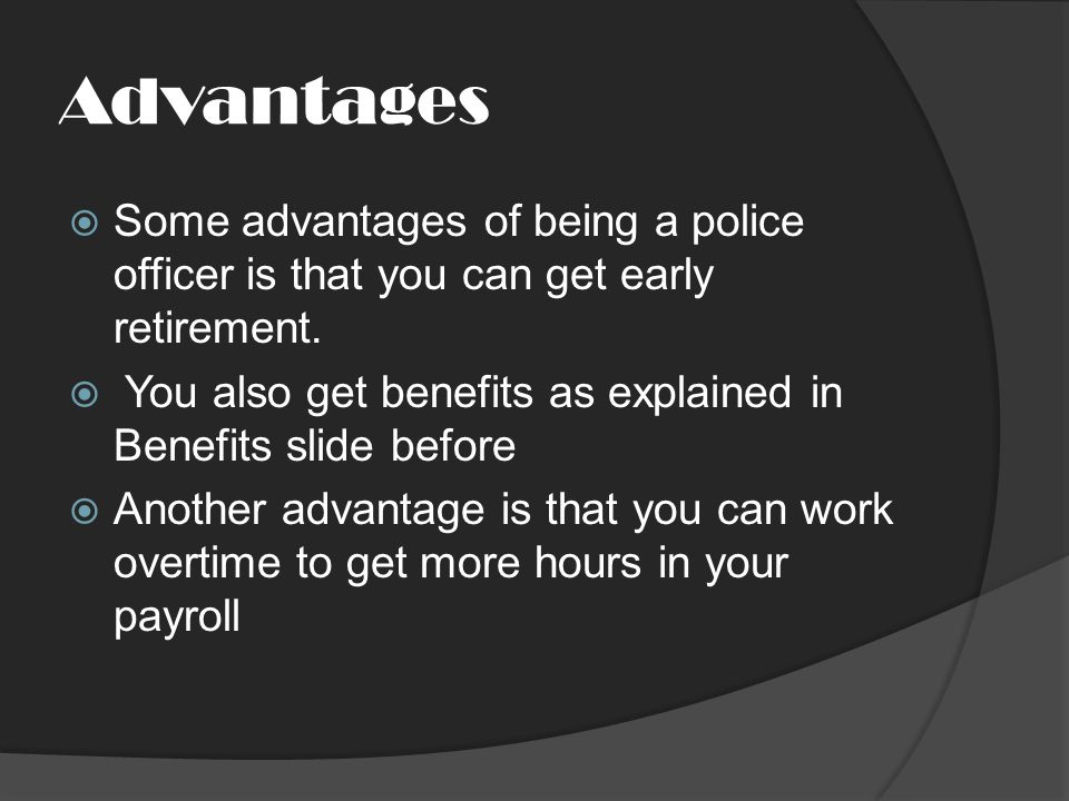 Advantages  Some advantages of being a police officer is that you can get early retirement.