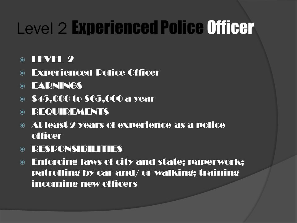 Level 2 Experienced Police Officer  LEVEL 2  Experienced Police Officer  EARNINGS  $45,000 to $65,000 a year  REQUIREMENTS  At least 2 years of experience as a police officer  RESPONSIBILITIES  Enforcing laws of city and state; paperwork; patrolling by car and/ or walking; training incoming new officers