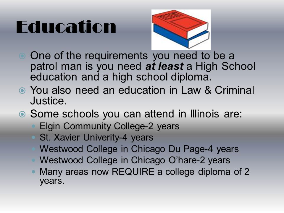 Education  One of the requirements you need to be a patrol man is you need at least a High School education and a high school diploma.
