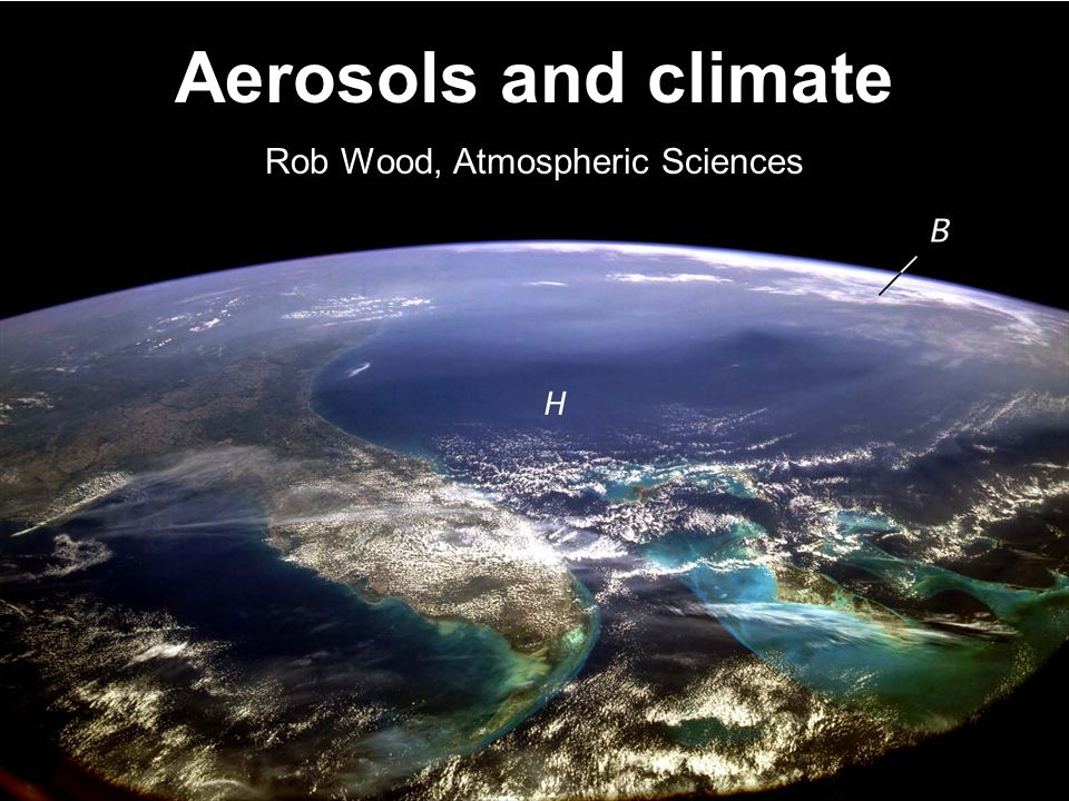 Aerosols and climate Rob Wood, Atmospheric Sciences