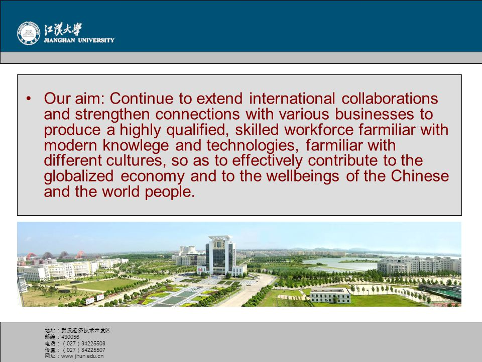 Our aim: Continue to extend international collaborations and strengthen connections with various businesses to produce a highly qualified, skilled workforce farmiliar with modern knowlege and technologies, farmiliar with different cultures, so as to effectively contribute to the globalized economy and to the wellbeings of the Chinese and the world people.