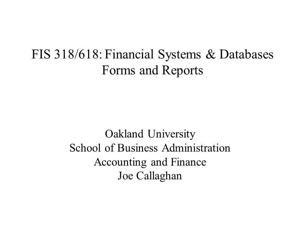 FIS 318/618: Financial Systems & Databases Forms and Reports Oakland University School of Business Administration Accounting and Finance Joe Callaghan