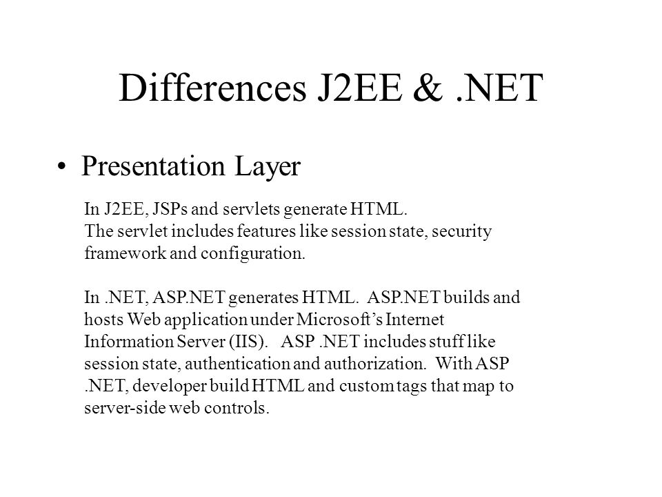 Differences J2EE &.NET Presentation Layer In J2EE, JSPs and servlets generate HTML.