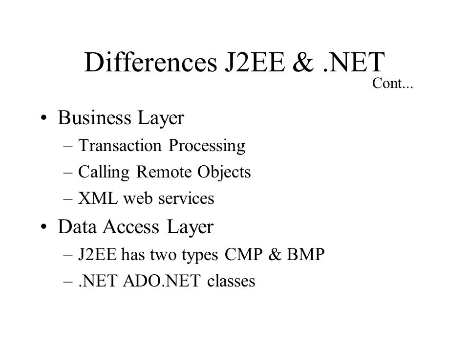 Differences J2EE &.NET Business Layer –Transaction Processing –Calling Remote Objects –XML web services Data Access Layer –J2EE has two types CMP & BMP –.NET ADO.NET classes Cont...