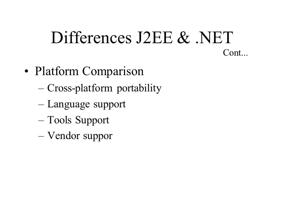 Differences J2EE &.NET Platform Comparison –Cross-platform portability –Language support –Tools Support –Vendor suppor Cont...