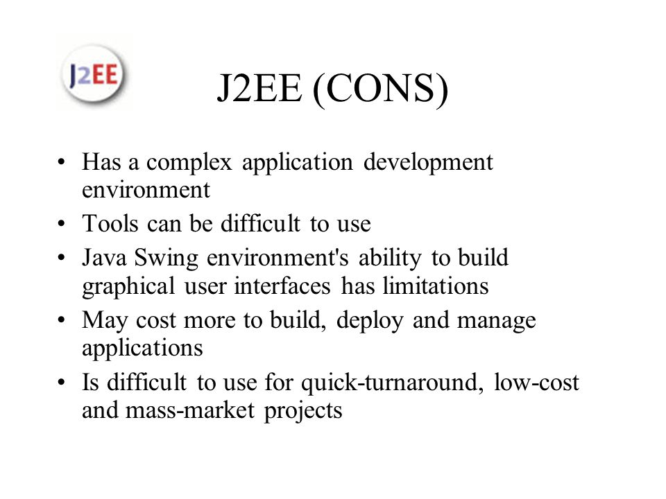 J2EE (CONS) Has a complex application development environment Tools can be difficult to use Java Swing environment s ability to build graphical user interfaces has limitations May cost more to build, deploy and manage applications Is difficult to use for quick-turnaround, low-cost and mass-market projects