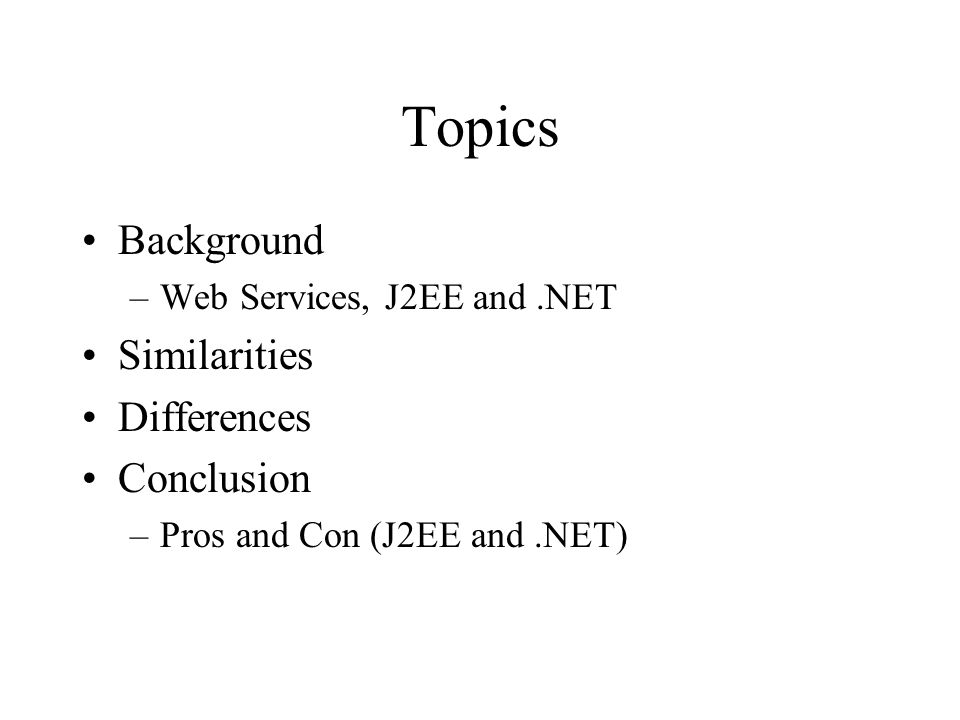 Topics Background –Web Services, J2EE and.NET Similarities Differences Conclusion –Pros and Con (J2EE and.NET)