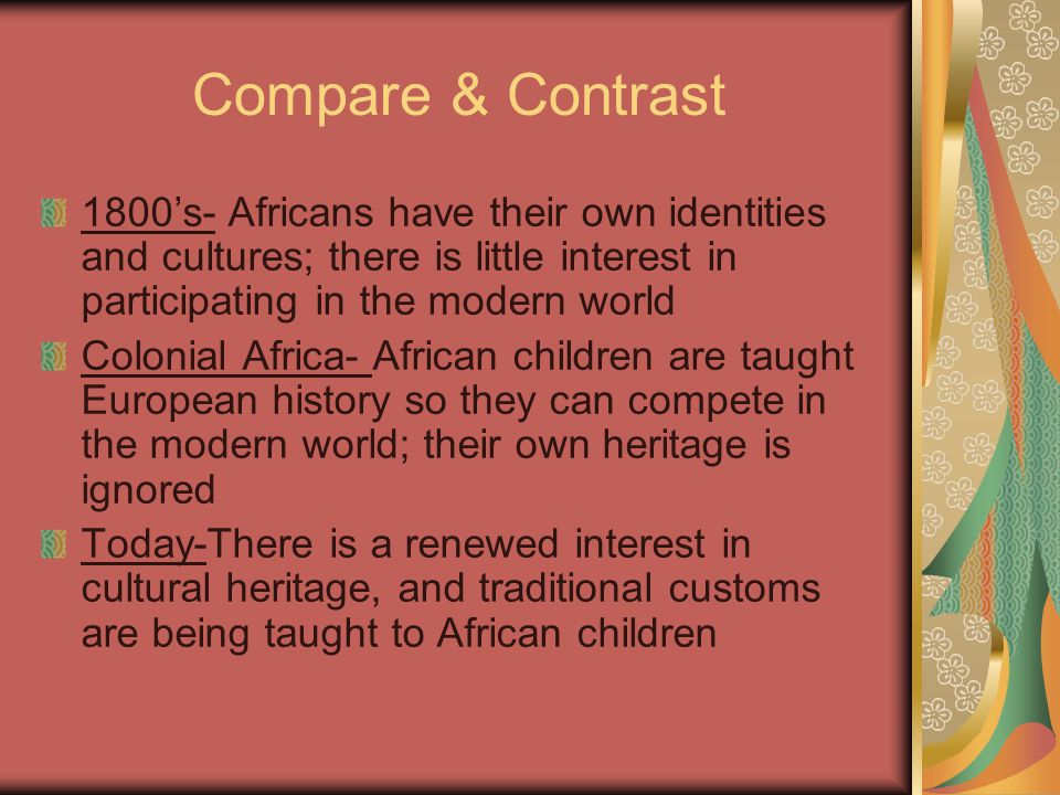 Compare & Contrast 1800's- Africans have their own identities and cultures; there is little interest in participating in the modern world Colonial Africa- African children are taught European history so they can compete in the modern world; their own heritage is ignored Today-There is a renewed interest in cultural heritage, and traditional customs are being taught to African children
