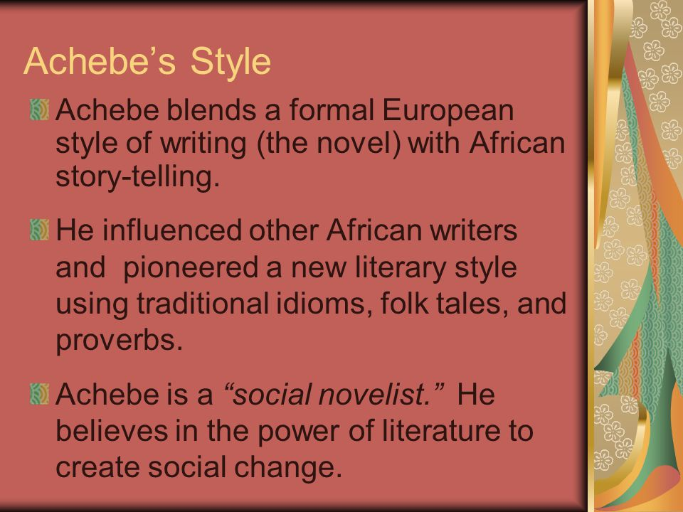 Achebe's Style Achebe blends a formal European style of writing (the novel) with African story-telling.