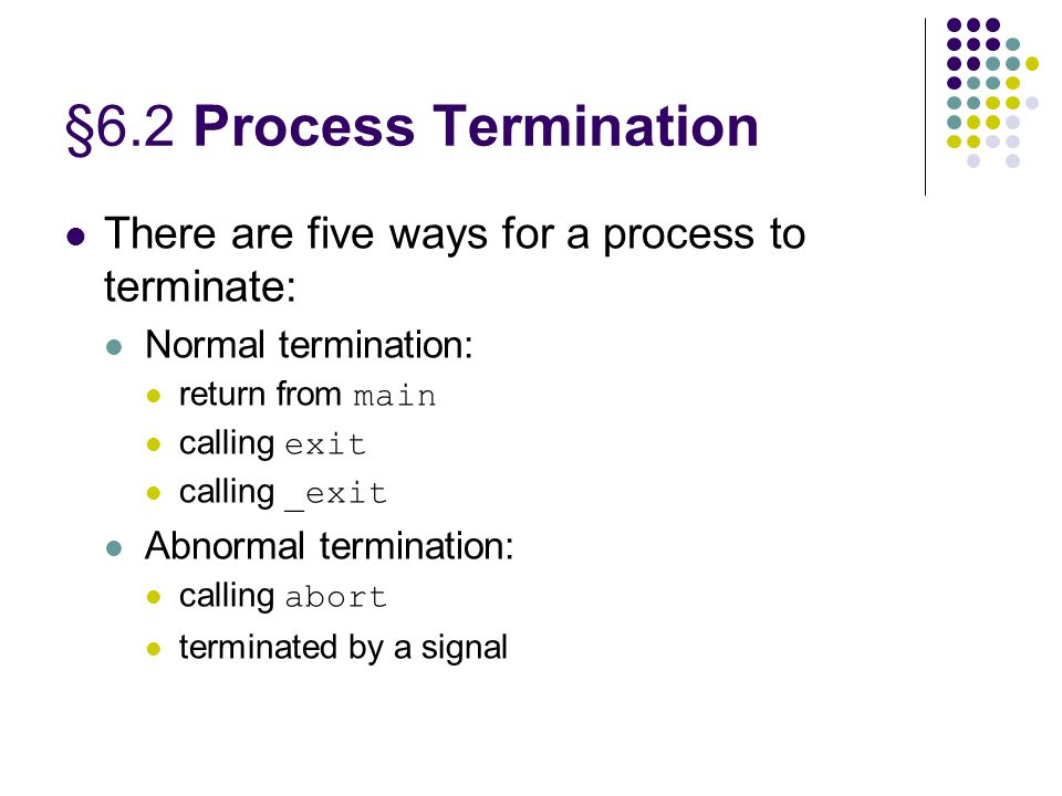 §6.2 Process Termination There are five ways for a process to terminate: Normal termination: return from main calling exit calling _exit Abnormal termination: calling abort terminated by a signal