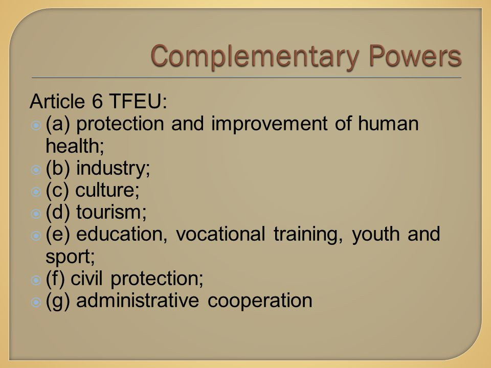 Article 6 TFEU:  (a) protection and improvement of human health;  (b) industry;  (c) culture;  (d) tourism;  (e) education, vocational training, youth and sport;  (f) civil protection;  (g) administrative cooperation
