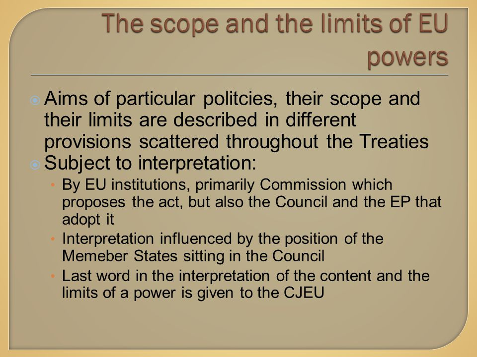  Aims of particular politcies, their scope and their limits are described in different provisions scattered throughout the Treaties  Subject to interpretation: By EU institutions, primarily Commission which proposes the act, but also the Council and the EP that adopt it Interpretation influenced by the position of the Memeber States sitting in the Council Last word in the interpretation of the content and the limits of a power is given to the CJEU