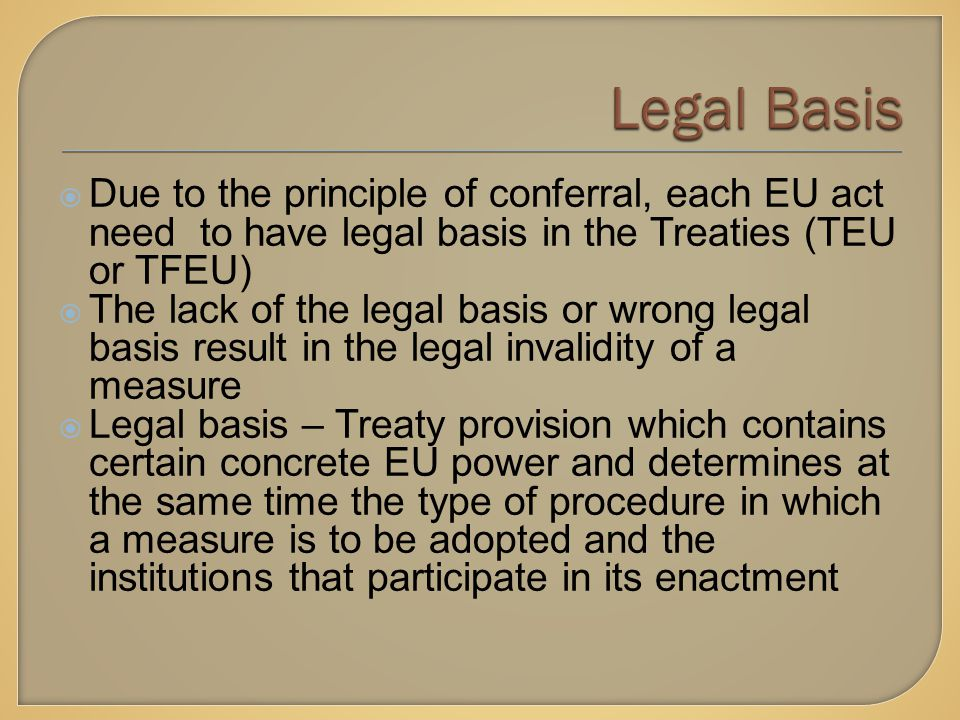  Due to the principle of conferral, each EU act need to have legal basis in the Treaties (TEU or TFEU)  The lack of the legal basis or wrong legal basis result in the legal invalidity of a measure  Legal basis – Treaty provision which contains certain concrete EU power and determines at the same time the type of procedure in which a measure is to be adopted and the institutions that participate in its enactment