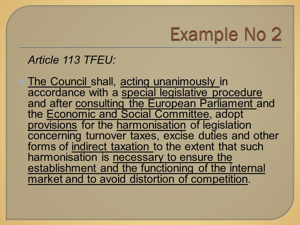 Article 113 TFEU:  The Council shall, acting unanimously in accordance with a special legislative procedure and after consulting the European Parliament and the Economic and Social Committee, adopt provisions for the harmonisation of legislation concerning turnover taxes, excise duties and other forms of indirect taxation to the extent that such harmonisation is necessary to ensure the establishment and the functioning of the internal market and to avoid distortion of competition.