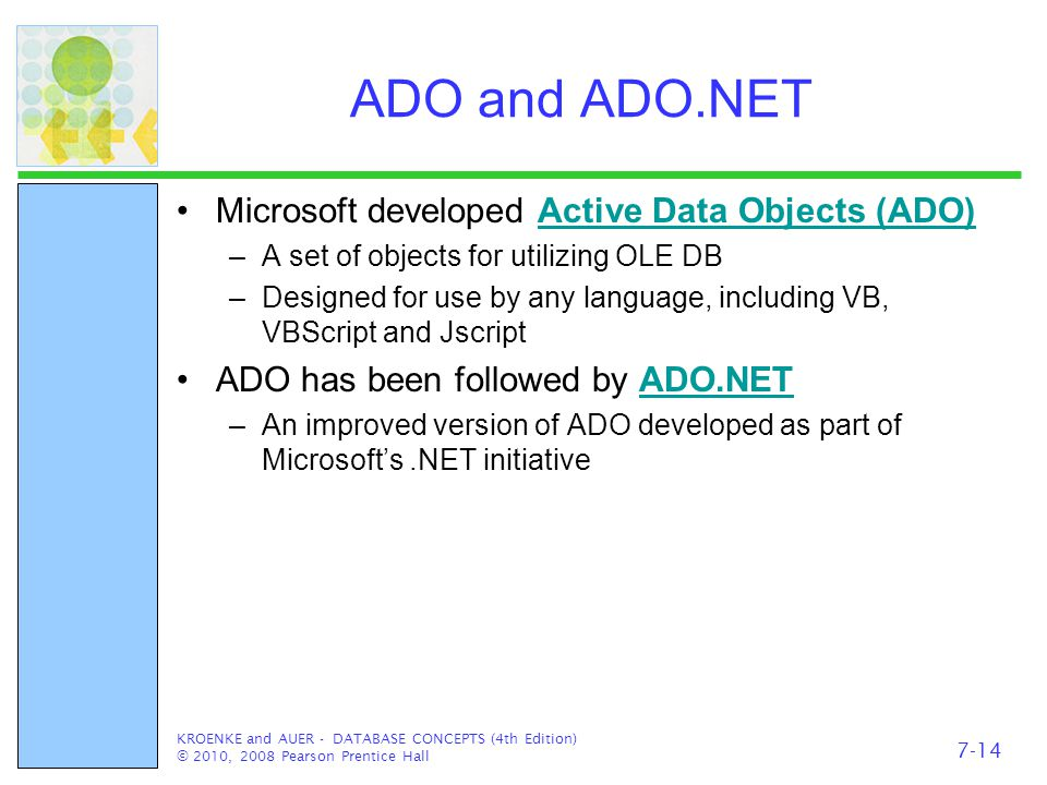 ADO and ADO.NET Microsoft developed Active Data Objects (ADO)Active Data Objects (ADO) –A set of objects for utilizing OLE DB –Designed for use by any language, including VB, VBScript and Jscript ADO has been followed by ADO.NETADO.NET –An improved version of ADO developed as part of Microsoft's.NET initiative KROENKE and AUER - DATABASE CONCEPTS (4th Edition) © 2010, 2008 Pearson Prentice Hall 7-14