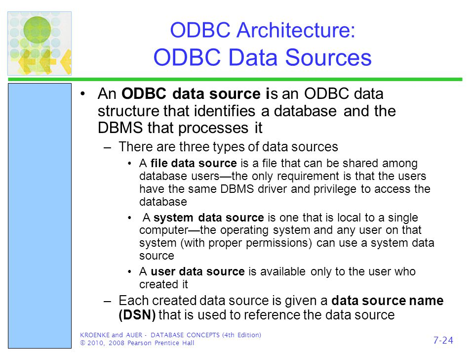 ODBC Architecture: ODBC Data Sources An ODBC data source is an ODBC data structure that identifies a database and the DBMS that processes it –There are three types of data sources A file data source is a file that can be shared among database users—the only requirement is that the users have the same DBMS driver and privilege to access the database A system data source is one that is local to a single computer—the operating system and any user on that system (with proper permissions) can use a system data source A user data source is available only to the user who created it –Each created data source is given a data source name (DSN) that is used to reference the data source KROENKE and AUER - DATABASE CONCEPTS (4th Edition) © 2010, 2008 Pearson Prentice Hall 7-24