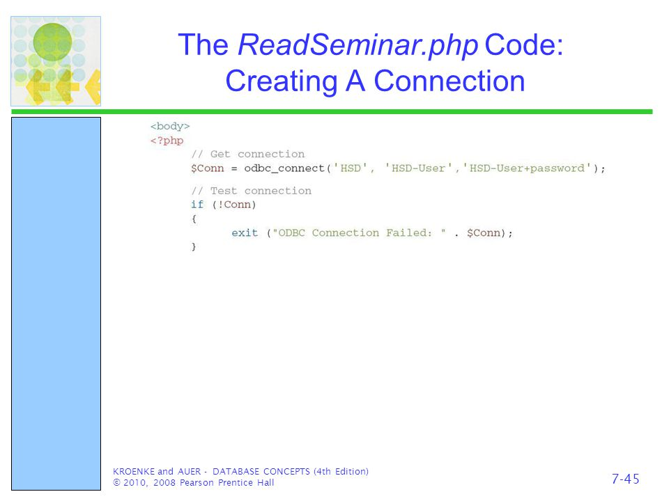 The ReadSeminar.php Code: Creating A Connection KROENKE and AUER - DATABASE CONCEPTS (4th Edition) © 2010, 2008 Pearson Prentice Hall 7-45