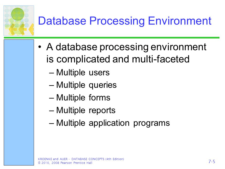Database Processing Environment A database processing environment is complicated and multi-faceted –Multiple users –Multiple queries –Multiple forms –Multiple reports –Multiple application programs KROENKE and AUER - DATABASE CONCEPTS (4th Edition) © 2010, 2008 Pearson Prentice Hall 7-5