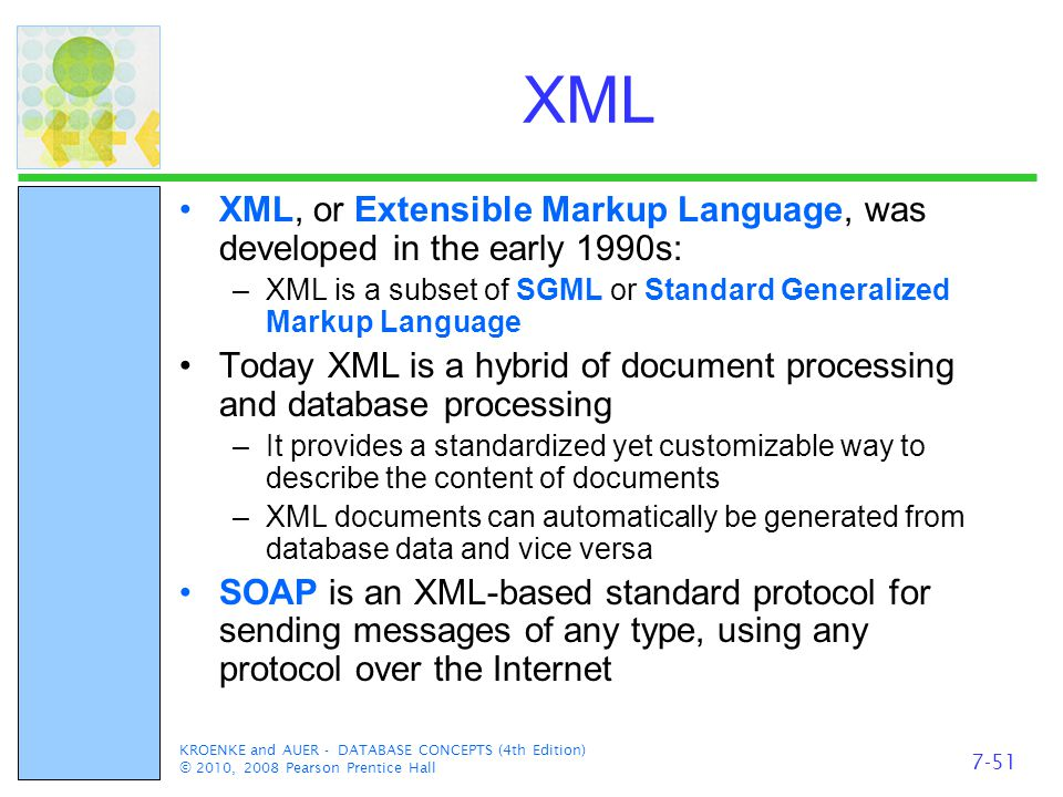 KROENKE and AUER - DATABASE CONCEPTS (4th Edition) © 2010, 2008 Pearson Prentice Hall XML XML, or Extensible Markup Language, was developed in the early 1990s: –XML is a subset of SGML or Standard Generalized Markup Language Today XML is a hybrid of document processing and database processing –It provides a standardized yet customizable way to describe the content of documents –XML documents can automatically be generated from database data and vice versa SOAP is an XML-based standard protocol for sending messages of any type, using any protocol over the Internet 7-51
