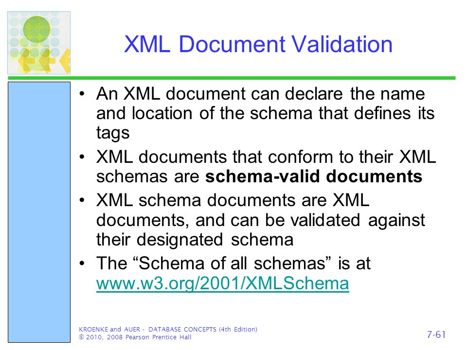 XML Document Validation An XML document can declare the name and location of the schema that defines its tags XML documents that conform to their XML schemas are schema-valid documents XML schema documents are XML documents, and can be validated against their designated schema The Schema of all schemas is at     KROENKE and AUER - DATABASE CONCEPTS (4th Edition) © 2010, 2008 Pearson Prentice Hall 7-61