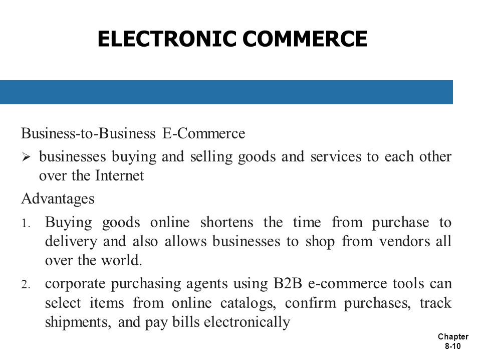 Chapter 8-10 ELECTRONIC COMMERCE Business-to-Business E-Commerce  businesses buying and selling goods and services to each other over the Internet Advantages 1.