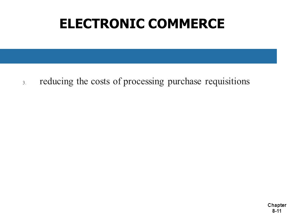 Chapter 8-11 ELECTRONIC COMMERCE 3. reducing the costs of processing purchase requisitions