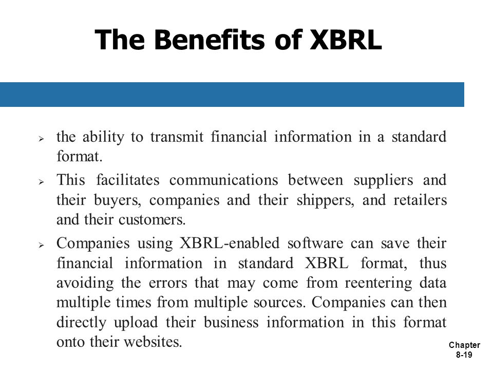 Chapter 8-19 The Benefits of XBRL  the ability to transmit financial information in a standard format.
