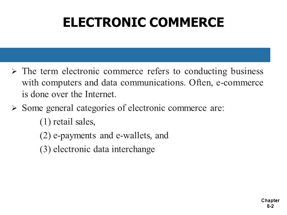 Chapter 8-2 ELECTRONIC COMMERCE  The term electronic commerce refers to conducting business with computers and data communications.