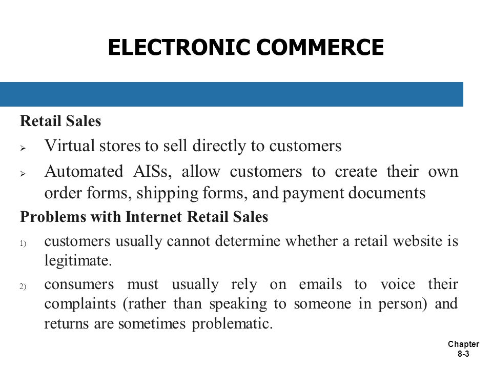 Chapter 8-3 ELECTRONIC COMMERCE Retail Sales  Virtual stores to sell directly to customers  Automated AISs, allow customers to create their own order forms, shipping forms, and payment documents Problems with Internet Retail Sales 1) customers usually cannot determine whether a retail website is legitimate.