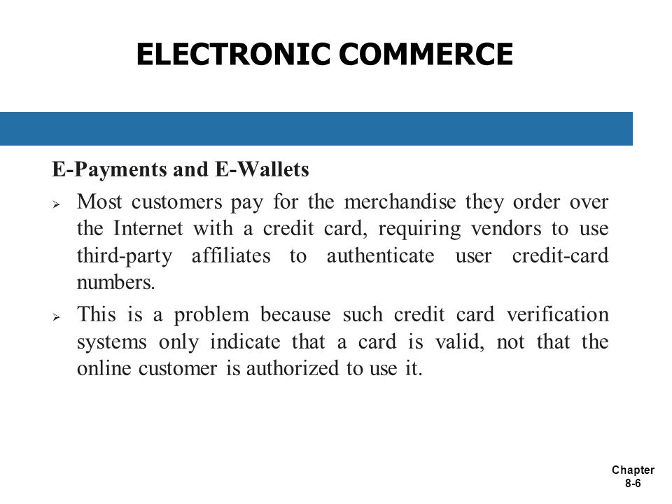 Chapter 8-6 ELECTRONIC COMMERCE E-Payments and E-Wallets  Most customers pay for the merchandise they order over the Internet with a credit card, requiring vendors to use third-party affiliates to authenticate user credit-card numbers.