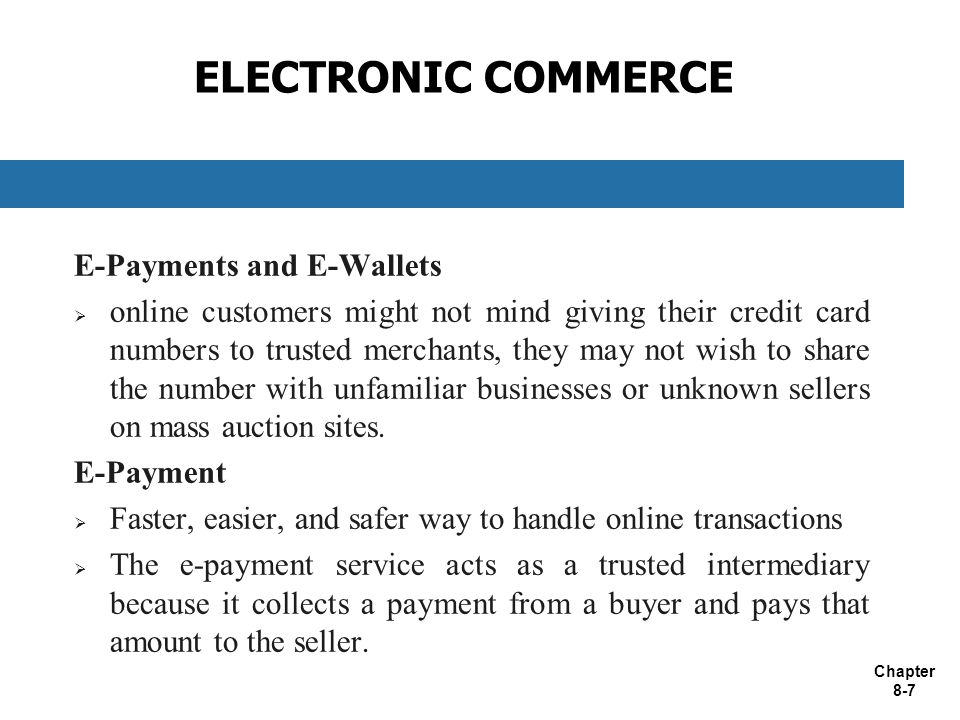 Chapter 8-7 ELECTRONIC COMMERCE E-Payments and E-Wallets  online customers might not mind giving their credit card numbers to trusted merchants, they may not wish to share the number with unfamiliar businesses or unknown sellers on mass auction sites.