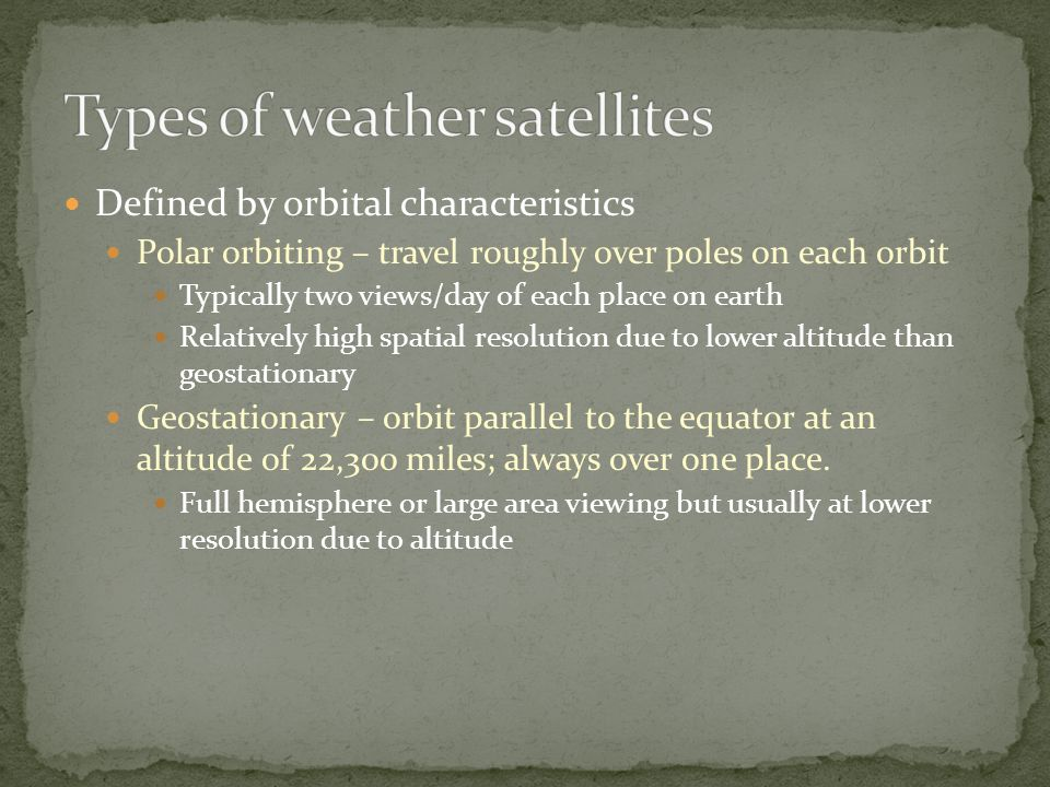 Defined by orbital characteristics Polar orbiting – travel roughly over poles on each orbit Typically two views/day of each place on earth Relatively high spatial resolution due to lower altitude than geostationary Geostationary – orbit parallel to the equator at an altitude of 22,300 miles; always over one place.