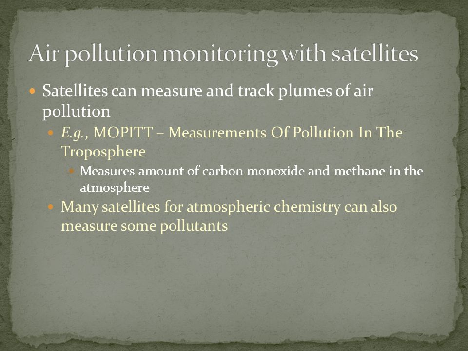 Satellites can measure and track plumes of air pollution E.g., MOPITT – Measurements Of Pollution In The Troposphere Measures amount of carbon monoxide and methane in the atmosphere Many satellites for atmospheric chemistry can also measure some pollutants