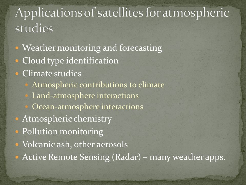 Weather monitoring and forecasting Cloud type identification Climate studies Atmospheric contributions to climate Land-atmosphere interactions Ocean-atmosphere interactions Atmospheric chemistry Pollution monitoring Volcanic ash, other aerosols Active Remote Sensing (Radar) – many weather apps.