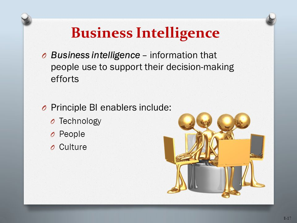 8-17 Business Intelligence O Business intelligence – information that people use to support their decision-making efforts O Principle BI enablers incl